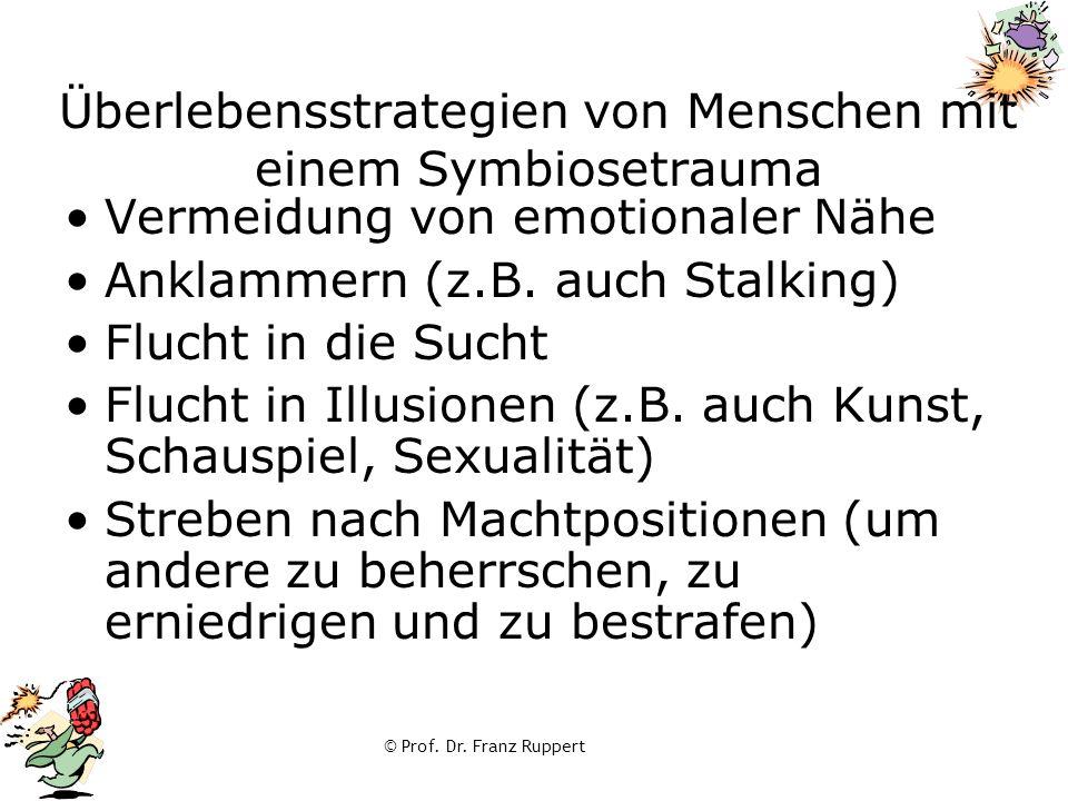 © Prof. Dr. Franz Ruppert Überlebensstrategien von Menschen mit einem Symbiosetrauma Vermeidung von emotionaler Nähe Anklammern (z.B. auch Stalking) F