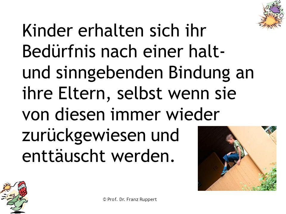 © Prof. Dr. Franz Ruppert Kinder erhalten sich ihr Bedürfnis nach einer halt- und sinngebenden Bindung an ihre Eltern, selbst wenn sie von diesen imme