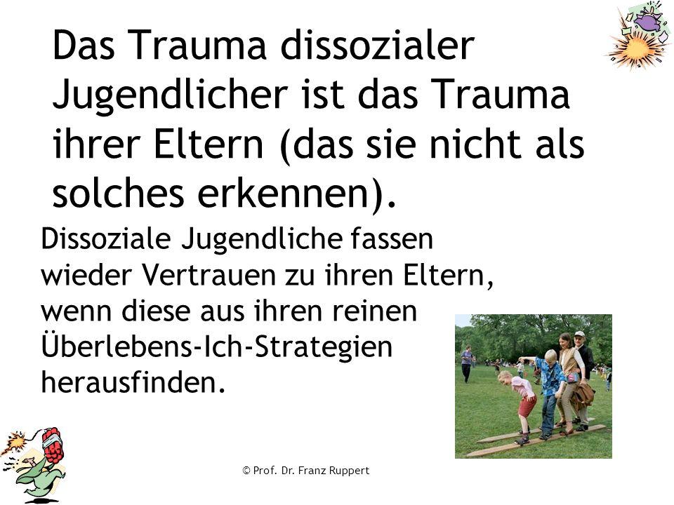 © Prof. Dr. Franz Ruppert Das Trauma dissozialer Jugendlicher ist das Trauma ihrer Eltern (das sie nicht als solches erkennen). Dissoziale Jugendliche