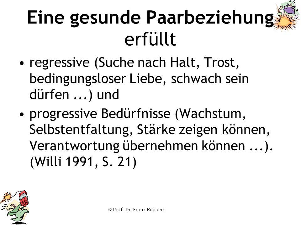 © Prof. Dr. Franz Ruppert Eine gesunde Paarbeziehung erfüllt regressive (Suche nach Halt, Trost, bedingungsloser Liebe, schwach sein dürfen...) und pr