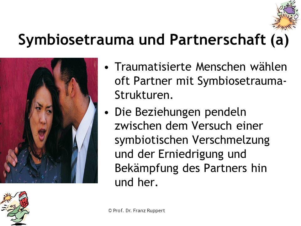 © Prof. Dr. Franz Ruppert Symbiosetrauma und Partnerschaft (a) Traumatisierte Menschen wählen oft Partner mit Symbiosetrauma- Strukturen. Die Beziehun