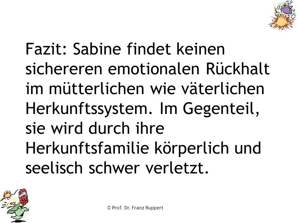 © Prof. Dr. Franz Ruppert Fazit: Sabine findet keinen sichereren emotionalen Rückhalt im mütterlichen wie väterlichen Herkunftssystem. Im Gegenteil, s