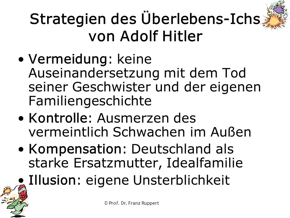 © Prof. Dr. Franz Ruppert Strategien des Überlebens-Ichs von Adolf Hitler Vermeidung: keine Auseinandersetzung mit dem Tod seiner Geschwister und der