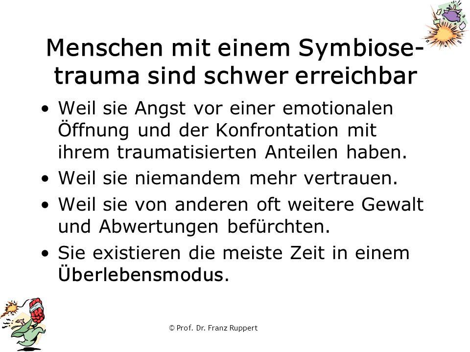 © Prof. Dr. Franz Ruppert Menschen mit einem Symbiose- trauma sind schwer erreichbar Weil sie Angst vor einer emotionalen Öffnung und der Konfrontatio