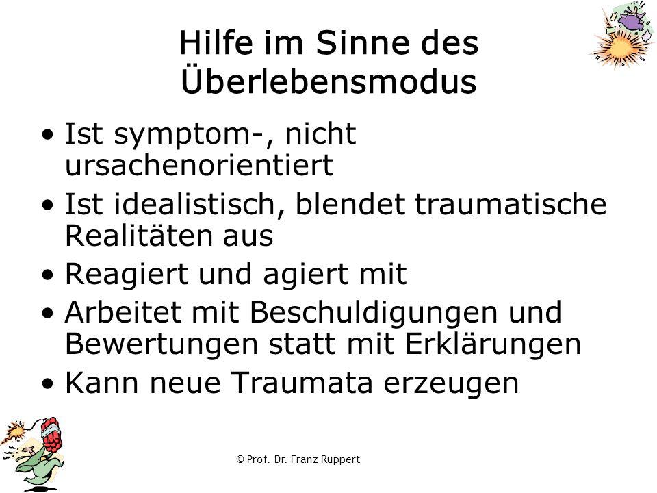 © Prof. Dr. Franz Ruppert Hilfe im Sinne des Überlebensmodus Ist symptom-, nicht ursachenorientiert Ist idealistisch, blendet traumatische Realitäten