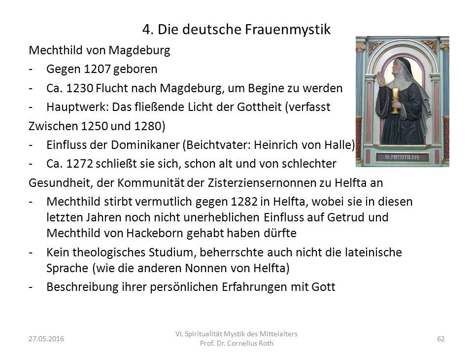 4. Die deutsche Frauenmystik Mechthild von Magdeburg -Gegen 1207 geboren -Ca. 1230 Flucht nach Magdeburg, um Begine zu werden -Hauptwerk: Das fließend