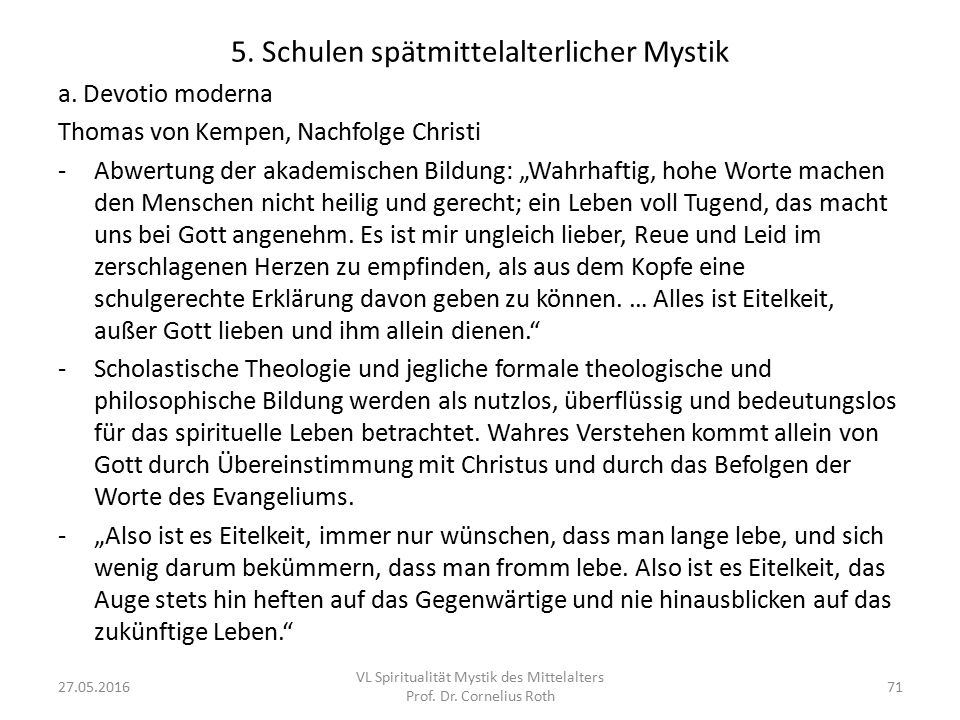 """5. Schulen spätmittelalterlicher Mystik a. Devotio moderna Thomas von Kempen, Nachfolge Christi -Abwertung der akademischen Bildung: """"Wahrhaftig, hohe"""