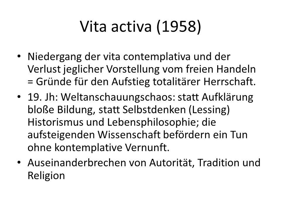 Vita activa (1958) Niedergang der vita contemplativa und der Verlust jeglicher Vorstellung vom freien Handeln = Gründe für den Aufstieg totalitärer Herrschaft.