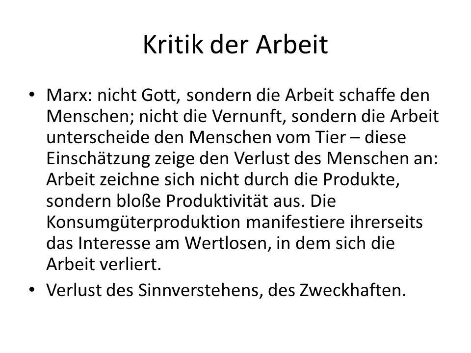 Kritik der Arbeit Marx: nicht Gott, sondern die Arbeit schaffe den Menschen; nicht die Vernunft, sondern die Arbeit unterscheide den Menschen vom Tier – diese Einschätzung zeige den Verlust des Menschen an: Arbeit zeichne sich nicht durch die Produkte, sondern bloße Produktivität aus.