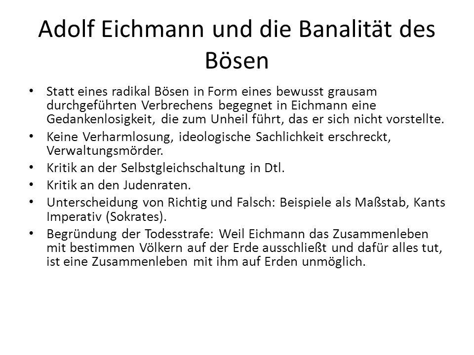 Adolf Eichmann und die Banalität des Bösen Statt eines radikal Bösen in Form eines bewusst grausam durchgeführten Verbrechens begegnet in Eichmann eine Gedankenlosigkeit, die zum Unheil führt, das er sich nicht vorstellte.