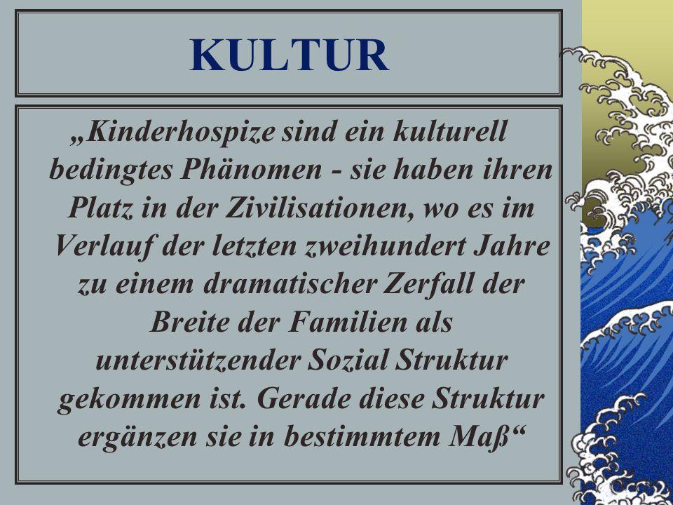 """KULTUR """"Kinderhospize sind ein kulturell bedingtes Phänomen - sie haben ihren Platz in der Zivilisationen, wo es im Verlauf der letzten zweihundert Jahre zu einem dramatischer Zerfall der Breite der Familien als unterstützender Sozial Struktur gekommen ist."""