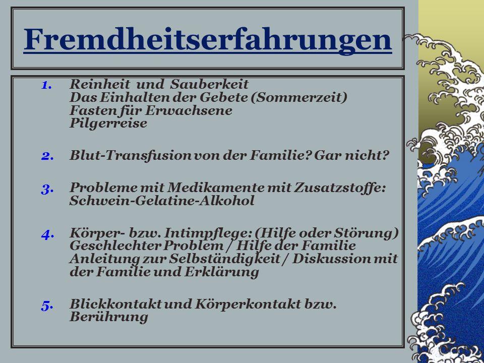 Fremdheitserfahrungen 1.Reinheit und Sauberkeit Das Einhalten der Gebete (Sommerzeit) Fasten für Erwachsene Pilgerreise 2.Blut-Transfusion von der Familie.