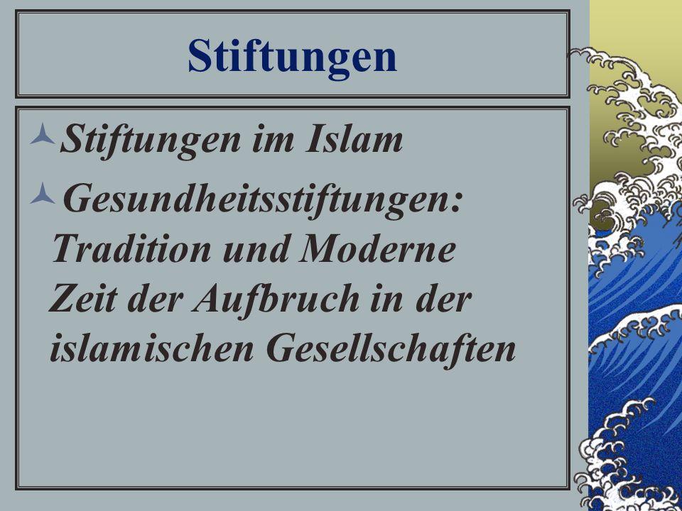 Stiftungen Stiftungen im Islam Gesundheitsstiftungen: Tradition und Moderne Zeit der Aufbruch in der islamischen Gesellschaften