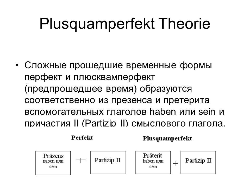 Plusquamperfekt Theorie Сложные прошедшие временные формы перфект и плюсквамперфект (предпрошедшее время) образуются соответственно из презенса и претерита вспомогательных глаголов haben или sein и причастия II (Partizip II) смыслового глагола.