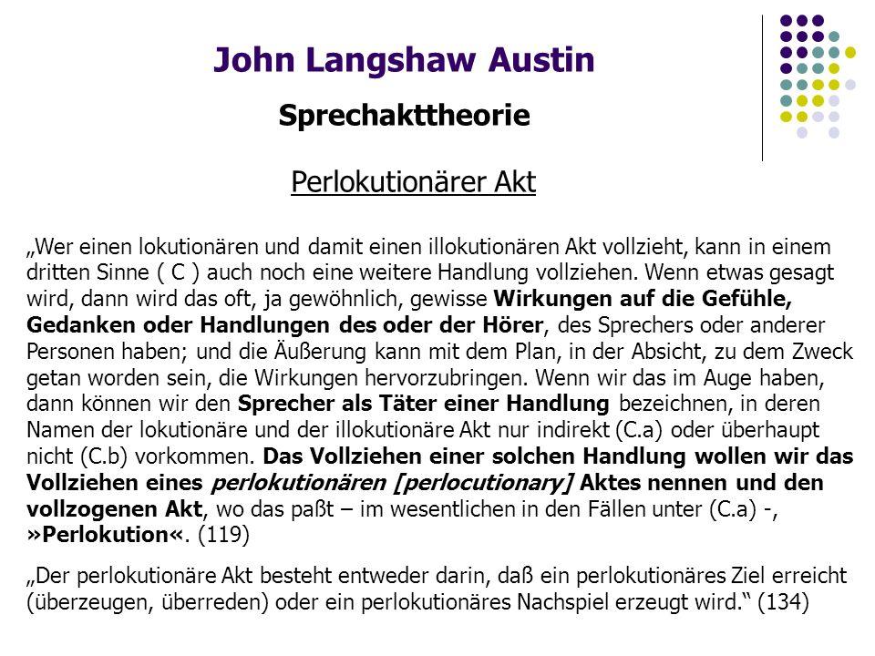 """John Langshaw Austin Sprechakttheorie Perlokutionärer Akt """"Wer einen lokutionären und damit einen illokutionären Akt vollzieht, kann in einem dritten Sinne ( C ) auch noch eine weitere Handlung vollziehen."""