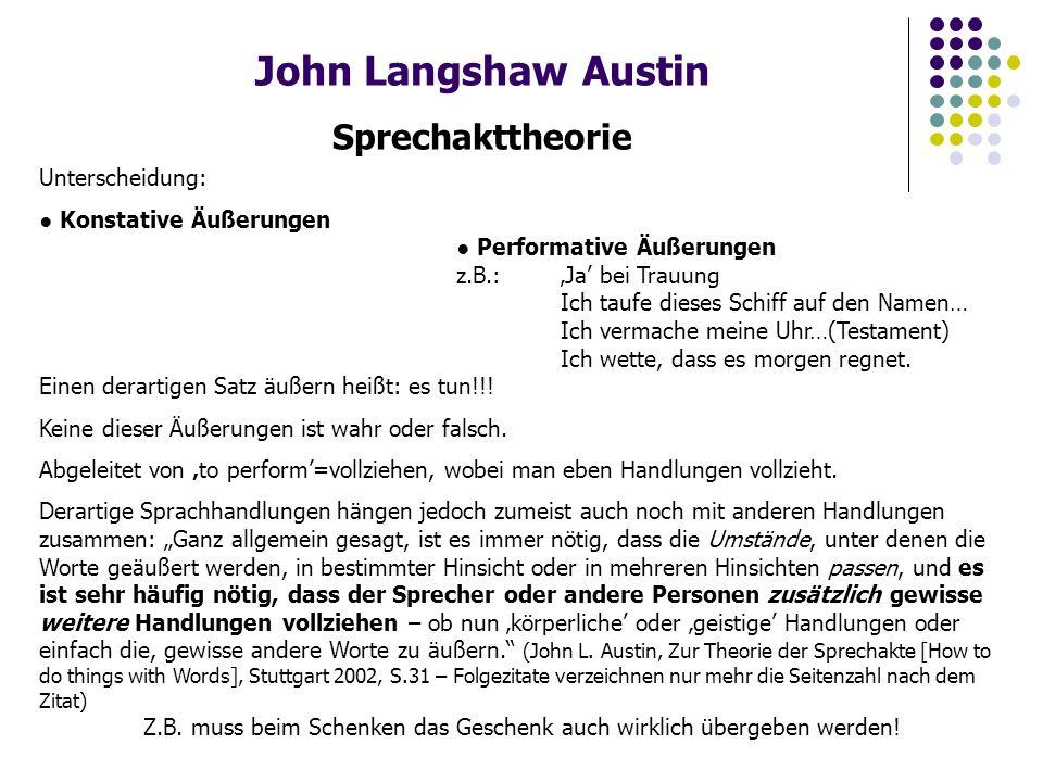 John Langshaw Austin Sprechakttheorie Unterscheidung: ● Konstative Äußerungen ● Performative Äußerungen z.B.: 'Ja' bei Trauung Ich taufe dieses Schiff auf den Namen… Ich vermache meine Uhr…(Testament) Ich wette, dass es morgen regnet.
