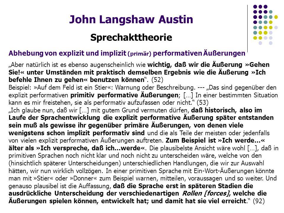 """John Langshaw Austin Sprechakttheorie Abhebung von explizit und implizit (primär) performativen Äußerungen """"Aber natürlich ist es ebenso augenscheinlich wie wichtig, daß wir die Äußerung »Gehen Sie!« unter Umständen mit praktisch demselben Ergebnis wie die Äußerung »Ich befehle Ihnen zu gehen« benutzen können ."""