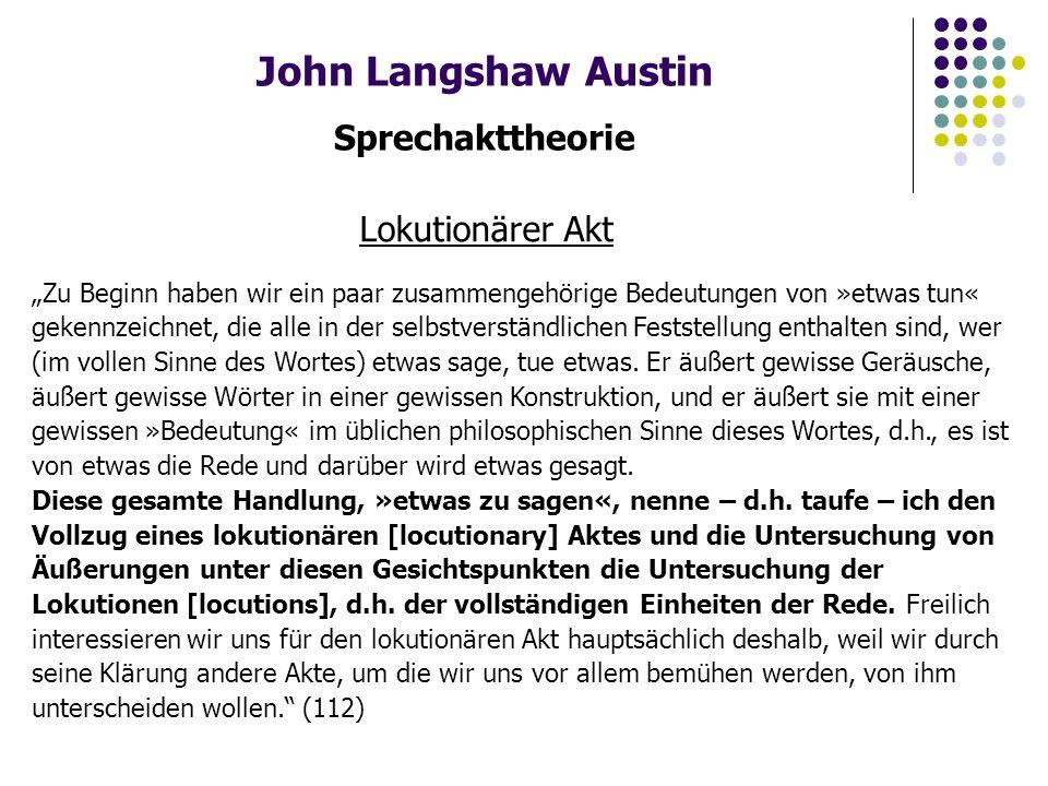 """John Langshaw Austin Sprechakttheorie Lokutionärer Akt """"Zu Beginn haben wir ein paar zusammengehörige Bedeutungen von »etwas tun« gekennzeichnet, die alle in der selbstverständlichen Feststellung enthalten sind, wer (im vollen Sinne des Wortes) etwas sage, tue etwas."""