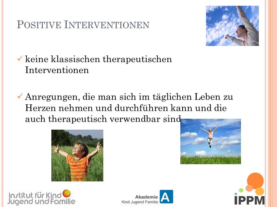 P OSITIVE I NTERVENTIONEN keine klassischen therapeutischen Interventionen Anregungen, die man sich im täglichen Leben zu Herzen nehmen und durchführen kann und die auch therapeutisch verwendbar sind.