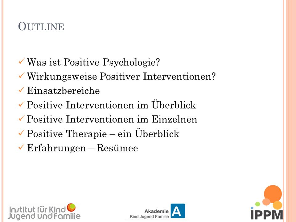 O UTLINE Was ist Positive Psychologie. Wirkungsweise Positiver Interventionen.