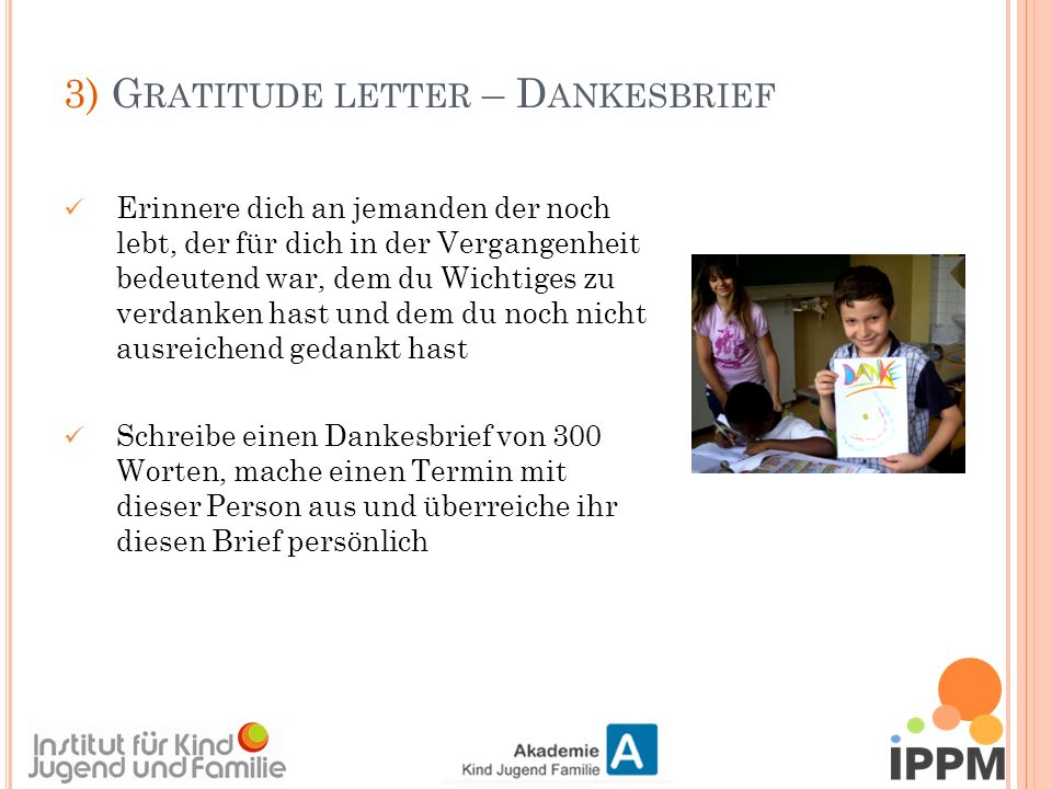 3) G RATITUDE LETTER – D ANKESBRIEF Erinnere dich an jemanden der noch lebt, der für dich in der Vergangenheit bedeutend war, dem du Wichtiges zu verdanken hast und dem du noch nicht ausreichend gedankt hast Schreibe einen Dankesbrief von 300 Worten, mache einen Termin mit dieser Person aus und überreiche ihr diesen Brief persönlich