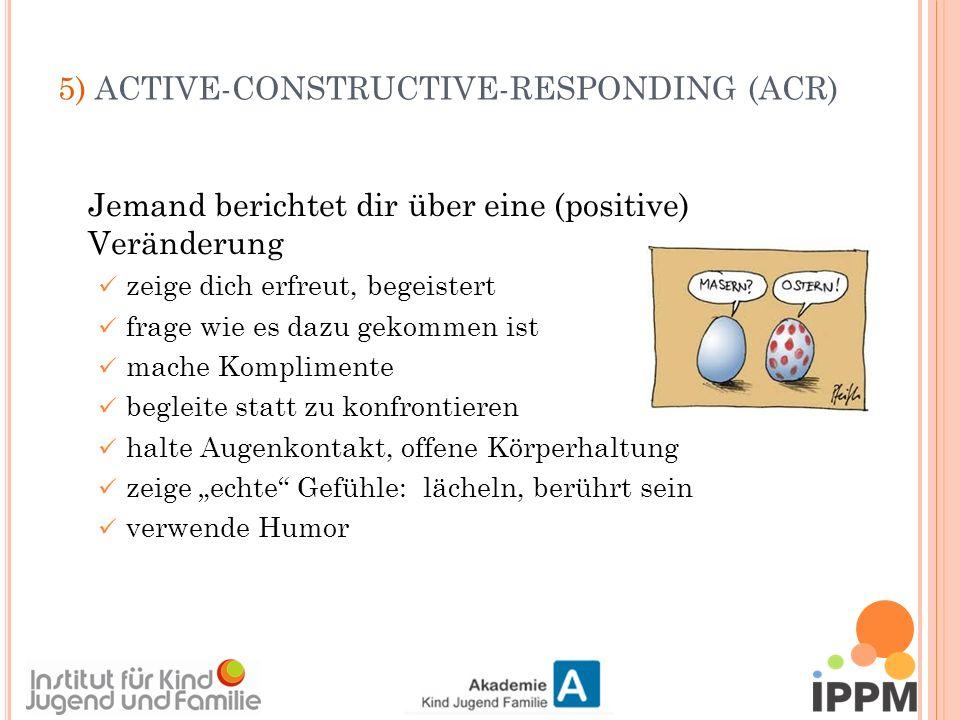 """5) ACTIVE-CONSTRUCTIVE-RESPONDING (ACR) Jemand berichtet dir über eine (positive) Veränderung zeige dich erfreut, begeistert frage wie es dazu gekommen ist mache Komplimente begleite statt zu konfrontieren halte Augenkontakt, offene Körperhaltung zeige """"echte Gefühle: lächeln, berührt sein verwende Humor"""