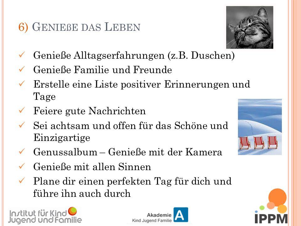 6) G ENIEßE DAS L EBEN Genieße Alltagserfahrungen (z.B.