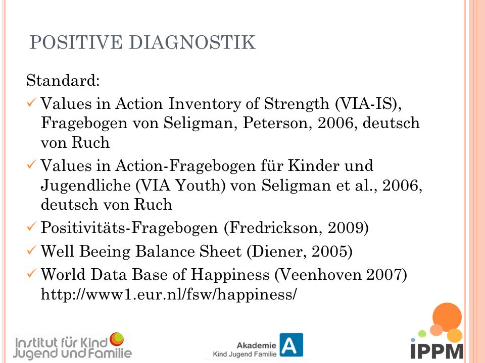 POSITIVE DIAGNOSTIK Standard: Values in Action Inventory of Strength (VIA-IS), Fragebogen von Seligman, Peterson, 2006, deutsch von Ruch Values in Action-Fragebogen für Kinder und Jugendliche (VIA Youth) von Seligman et al., 2006, deutsch von Ruch Positivitäts-Fragebogen (Fredrickson, 2009) Well Beeing Balance Sheet (Diener, 2005) World Data Base of Happiness (Veenhoven 2007) http://www1.eur.nl/fsw/happiness/