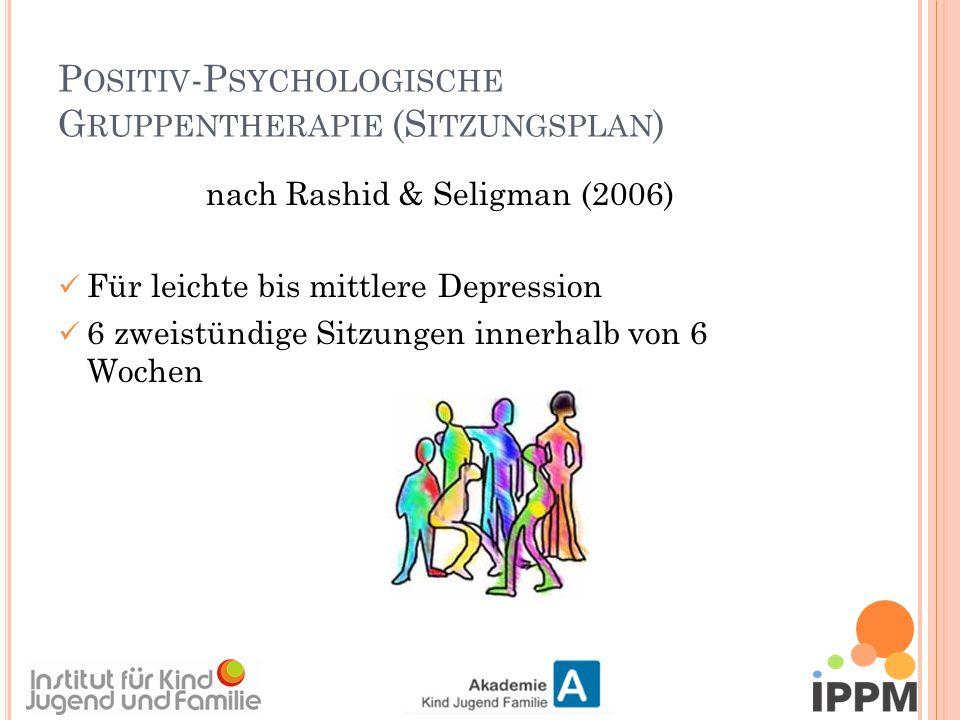 P OSITIV -P SYCHOLOGISCHE G RUPPENTHERAPIE (S ITZUNGSPLAN ) nach Rashid & Seligman (2006) Für leichte bis mittlere Depression 6 zweistündige Sitzungen innerhalb von 6 Wochen