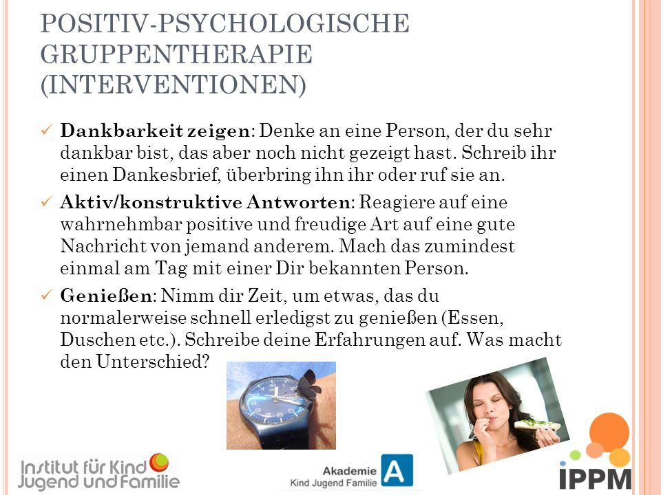 POSITIV-PSYCHOLOGISCHE GRUPPENTHERAPIE (INTERVENTIONEN) Dankbarkeit zeigen : Denke an eine Person, der du sehr dankbar bist, das aber noch nicht gezeigt hast.
