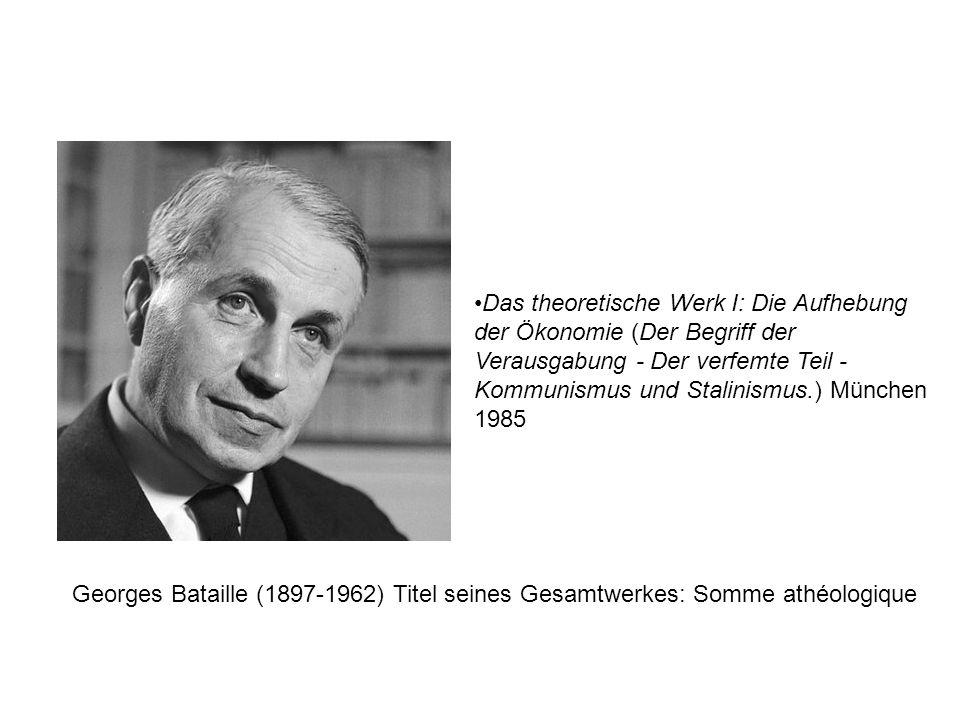 Das theoretische Werk I: Die Aufhebung der Ökonomie (Der Begriff der Verausgabung - Der verfemte Teil - Kommunismus und Stalinismus.) München 1985 Georges Bataille (1897-1962) Titel seines Gesamtwerkes: Somme athéologique