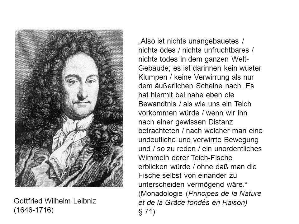 """Gottfried Wilhelm Leibniz (1646-1716) """"Also ist nichts unangebauetes / nichts ödes / nichts unfruchtbares / nichts todes in dem ganzen Welt- Gebäude; es ist darinnen kein wüster Klumpen / keine Verwirrung als nur dem äußerlichen Scheine nach."""
