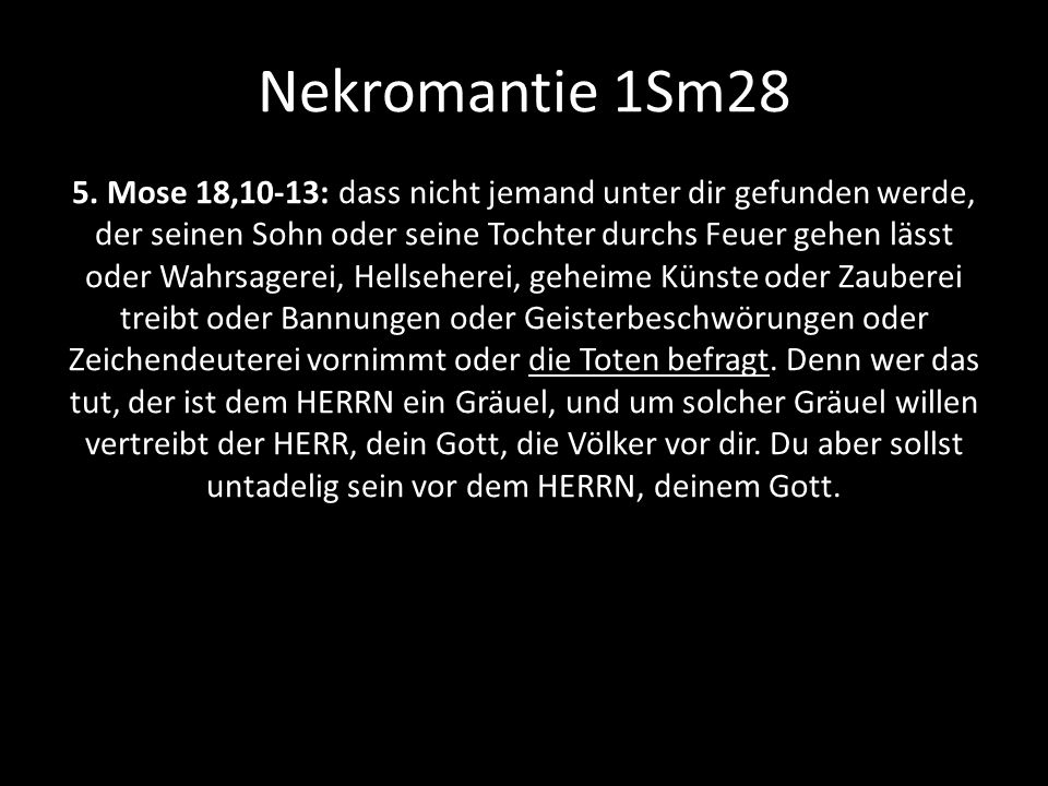 Nekromantie 1Sm28 5. Mose 18,10-13: dass nicht jemand unter dir gefunden werde, der seinen Sohn oder seine Tochter durchs Feuer gehen lässt oder Wahrs