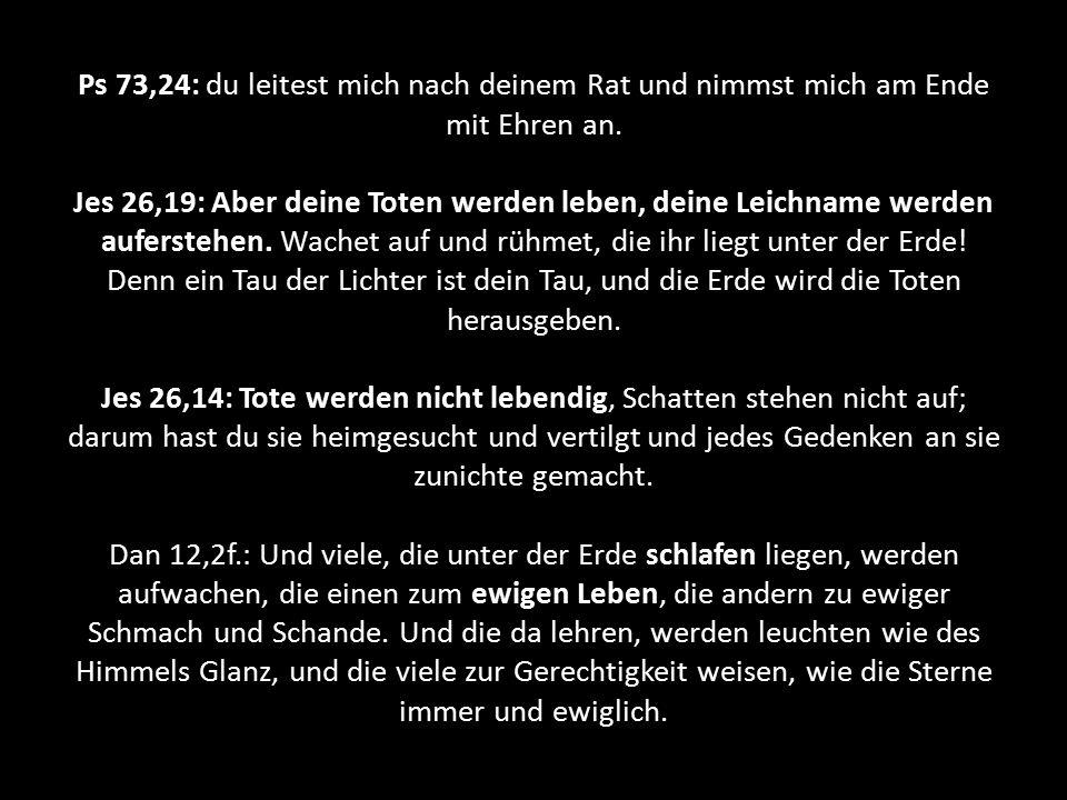 Ps 73,24: du leitest mich nach deinem Rat und nimmst mich am Ende mit Ehren an. Jes 26,19: Aber deine Toten werden leben, deine Leichname werden aufer