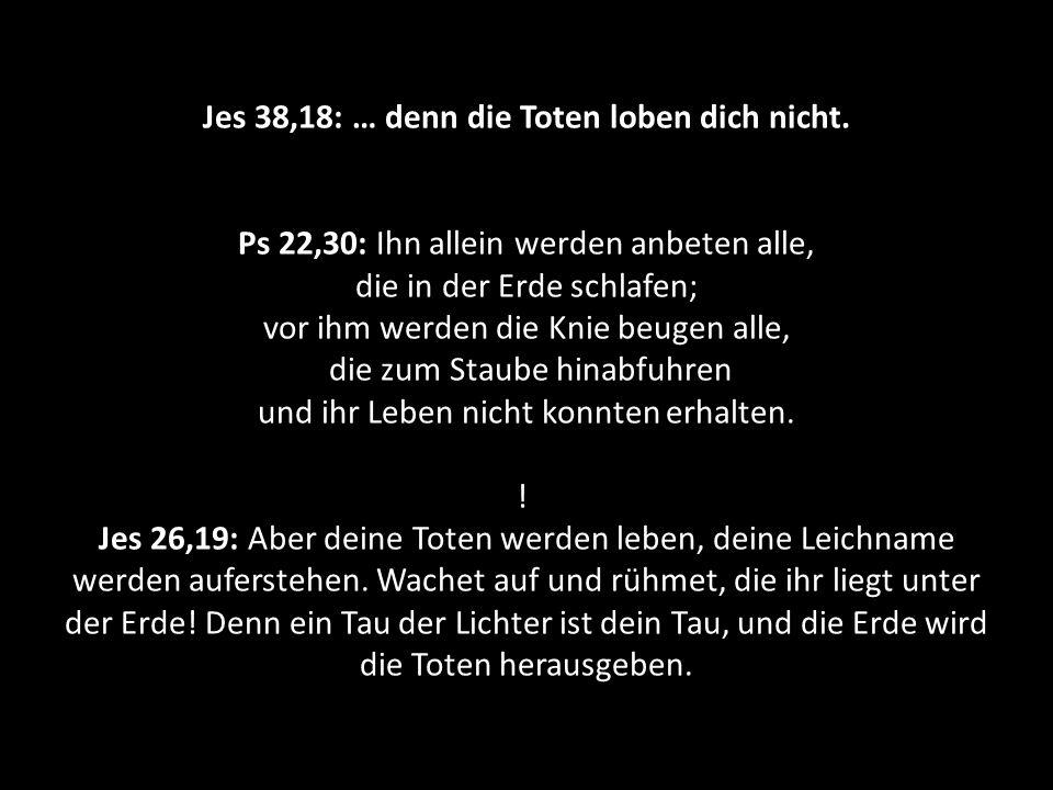 Jes 38,18: … denn die Toten loben dich nicht. Ps 22,30: Ihn allein werden anbeten alle, die in der Erde schlafen; vor ihm werden die Knie beugen alle,
