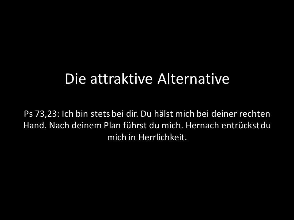 Die attraktive Alternative Ps 73,23: Ich bin stets bei dir. Du hälst mich bei deiner rechten Hand. Nach deinem Plan führst du mich. Hernach entrückst
