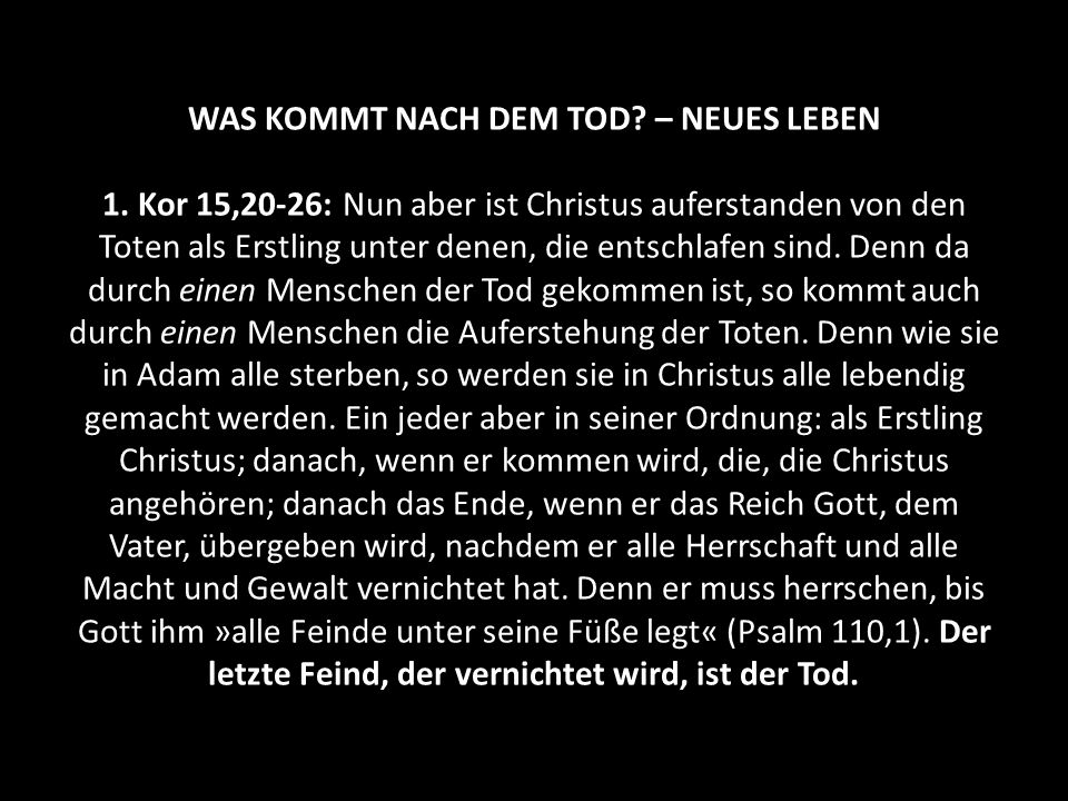 WAS KOMMT NACH DEM TOD? – NEUES LEBEN 1. Kor 15,20-26: Nun aber ist Christus auferstanden von den Toten als Erstling unter denen, die entschlafen sind