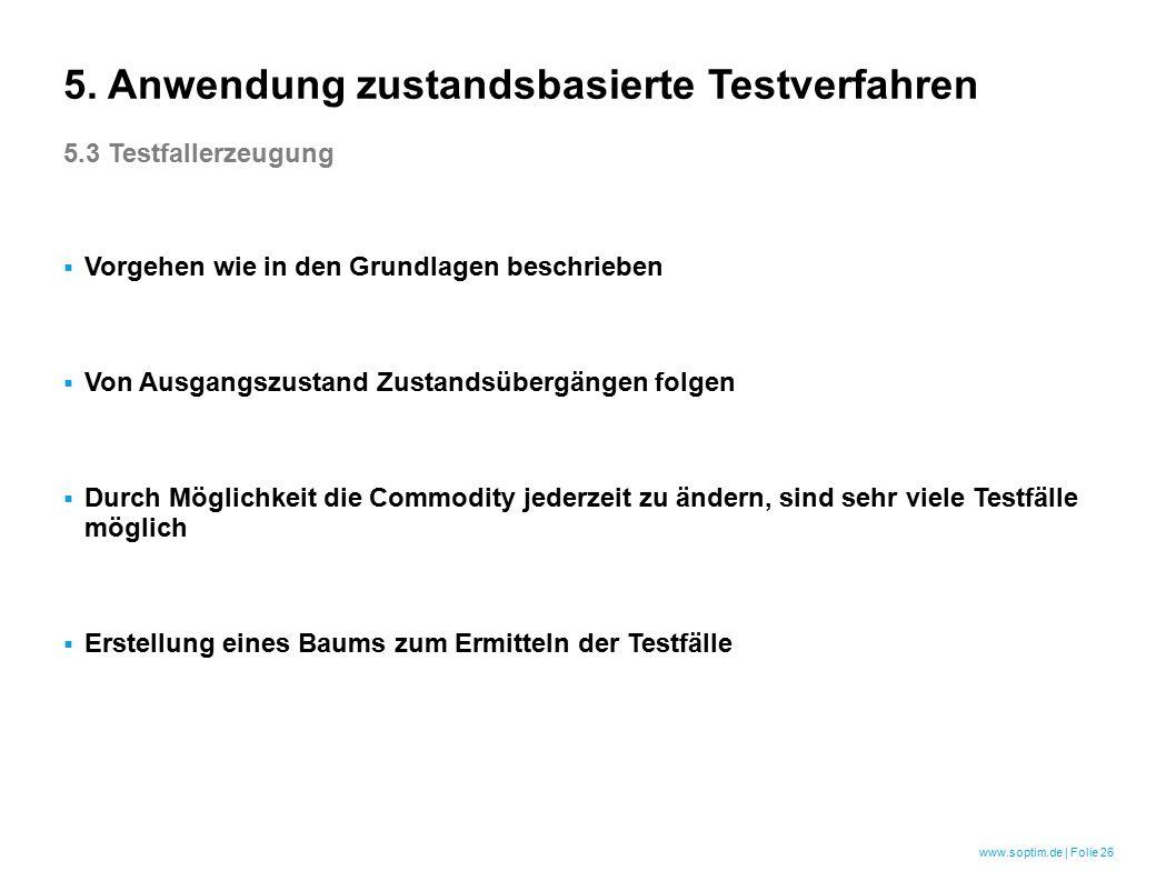 www.soptim.de | Folie 26  Vorgehen wie in den Grundlagen beschrieben  Von Ausgangszustand Zustandsübergängen folgen  Durch Möglichkeit die Commodity jederzeit zu ändern, sind sehr viele Testfälle möglich  Erstellung eines Baums zum Ermitteln der Testfälle 5.