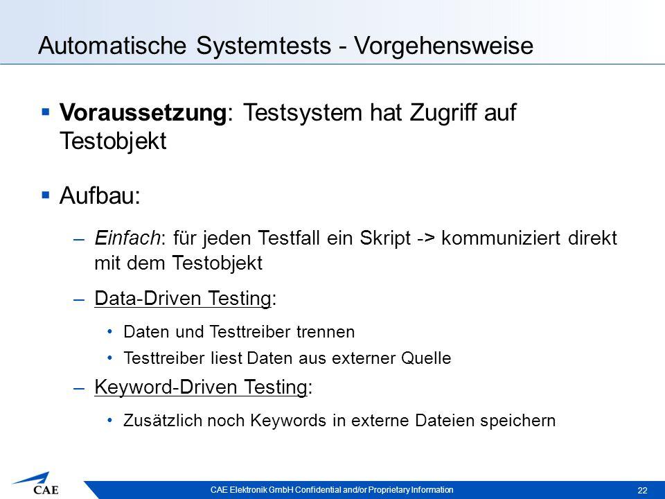 CAE Elektronik GmbH Confidential and/or Proprietary Information Automatische Systemtests - Vorgehensweise  Voraussetzung: Testsystem hat Zugriff auf Testobjekt  Aufbau: –Einfach: für jeden Testfall ein Skript -> kommuniziert direkt mit dem Testobjekt –Data-Driven Testing: Daten und Testtreiber trennen Testtreiber liest Daten aus externer Quelle –Keyword-Driven Testing: Zusätzlich noch Keywords in externe Dateien speichern 22