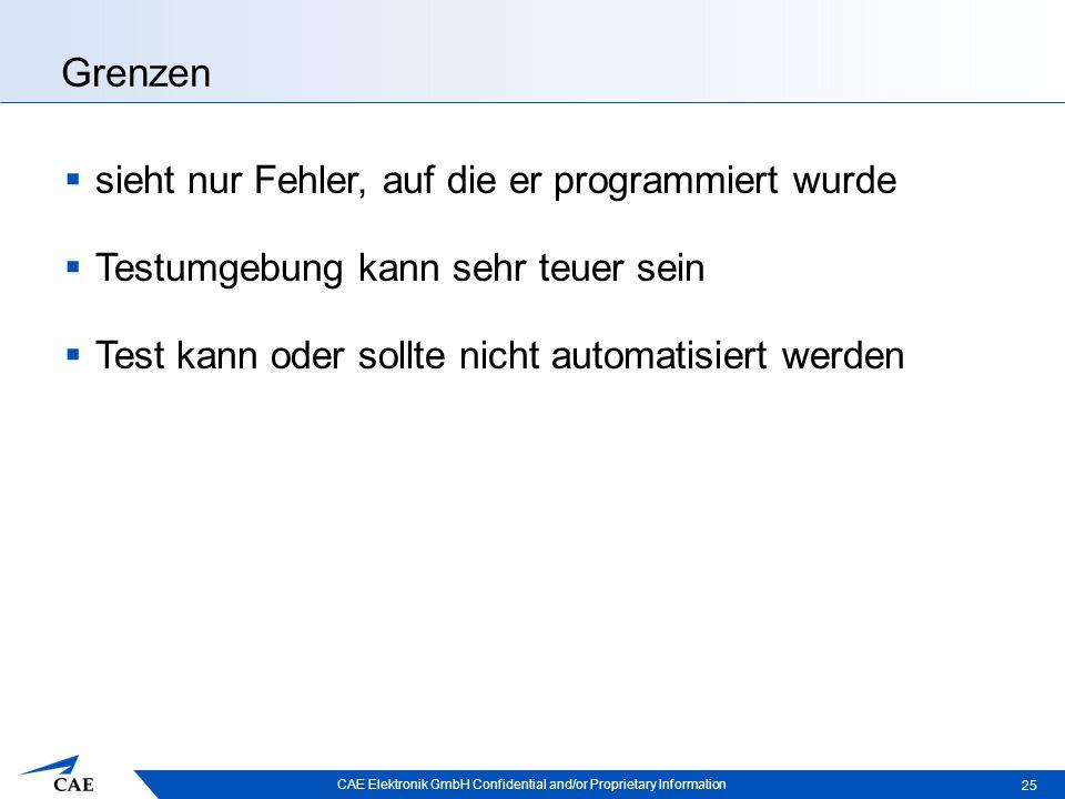 CAE Elektronik GmbH Confidential and/or Proprietary Information Grenzen  sieht nur Fehler, auf die er programmiert wurde  Testumgebung kann sehr teuer sein  Test kann oder sollte nicht automatisiert werden 25