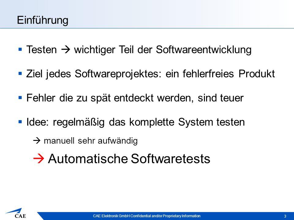 CAE Elektronik GmbH Confidential and/or Proprietary Information Einführung  Testen  wichtiger Teil der Softwareentwicklung  Ziel jedes Softwareprojektes: ein fehlerfreies Produkt  Fehler die zu spät entdeckt werden, sind teuer  Idee: regelmäßig das komplette System testen  manuell sehr aufwändig  Automatische Softwaretests 3