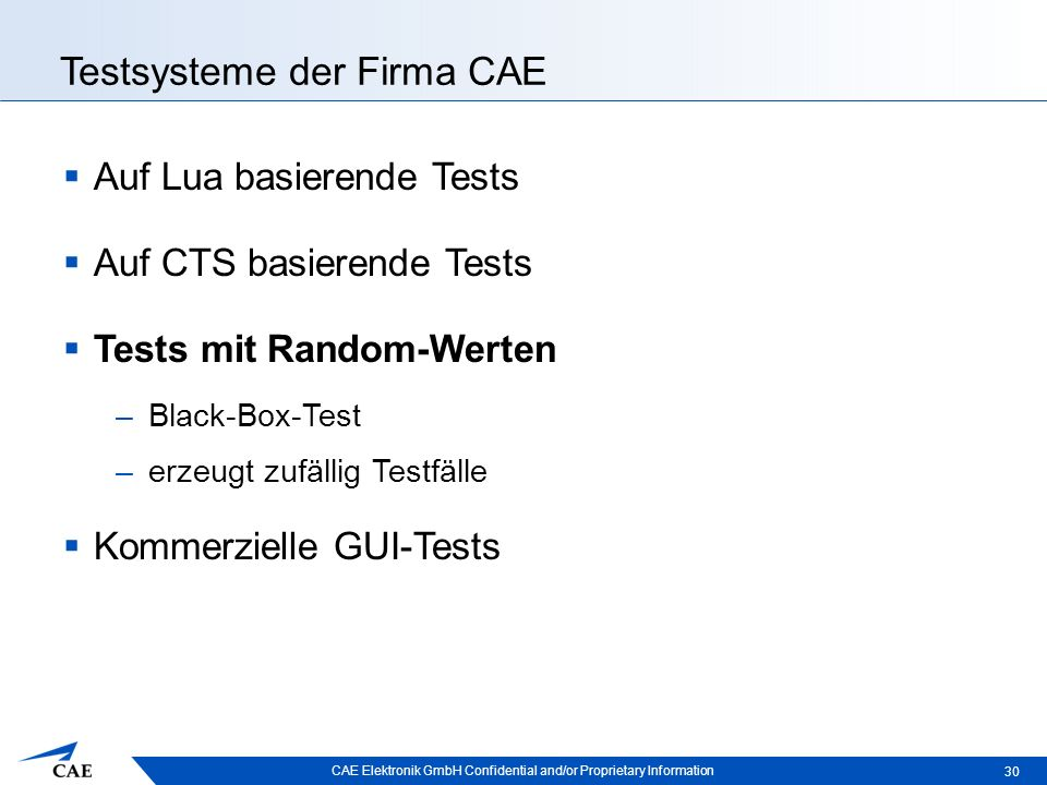 CAE Elektronik GmbH Confidential and/or Proprietary Information Testsysteme der Firma CAE  Auf Lua basierende Tests  Auf CTS basierende Tests  Tests mit Random-Werten –Black-Box-Test –erzeugt zufällig Testfälle  Kommerzielle GUI-Tests 30