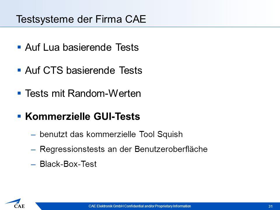 CAE Elektronik GmbH Confidential and/or Proprietary Information Testsysteme der Firma CAE  Auf Lua basierende Tests  Auf CTS basierende Tests  Tests mit Random-Werten  Kommerzielle GUI-Tests –benutzt das kommerzielle Tool Squish –Regressionstests an der Benutzeroberfläche –Black-Box-Test 31
