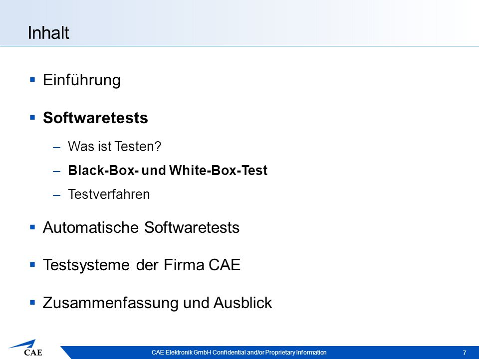 CAE Elektronik GmbH Confidential and/or Proprietary Information Testsysteme der Firma CAE  Auf Lua basierende Tests –Black-Box-Test, Systemtest –Lua-Dateien definieren Testschritte –Interpreter führt diese aus –Zugriff über Netzschnittstelle  Auf CTS basierende Tests  Tests mit Random-Werten  Kommerzielle GUI-Tests 28