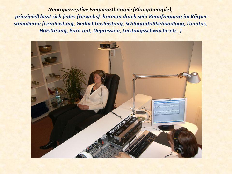 Neuroperzeptive Frequenztherapie (Klangtherapie), prinzipiell lässt sich jedes (Gewebs)- hormon durch sein Kennfrequenz im Körper stimulieren (Lernleistung, Gedächtnisleistung, Schlaganfallbehandlung, Tinnitus, Hörstörung, Burn out, Depression, Leistungsschwäche etc.