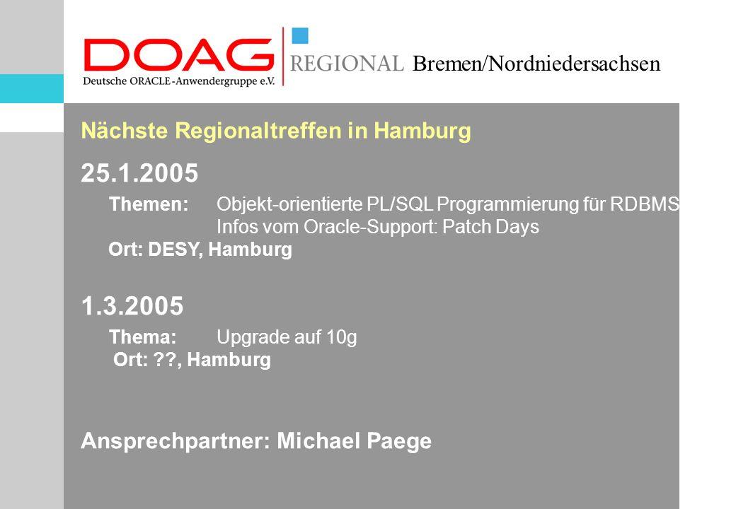 Bremen/Nordniedersachsen Nächste Regionaltreffen in Hamburg 25.1.2005 Themen:Objekt-orientierte PL/SQL Programmierung für RDBMS Infos vom Oracle-Support: Patch Days Ort: DESY, Hamburg 1.3.2005 Thema:Upgrade auf 10g Ort: , Hamburg Ansprechpartner: Michael Paege