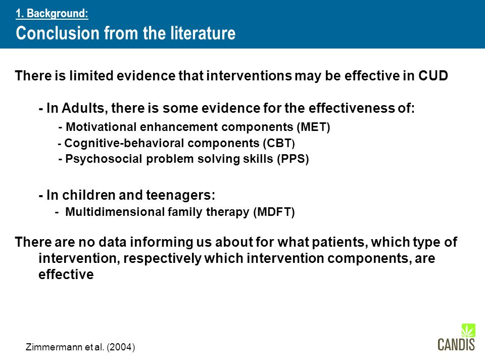There is limited evidence that interventions may be effective in CUD - In Adults, there is some evidence for the effectiveness of: - Motivational enhancement components (MET) - Cognitive-behavioral components (CBT ) - Psychosocial problem solving skills (PPS) - In children and teenagers: - Multidimensional family therapy (MDFT) There are no data informing us about for what patients, which type of intervention, respectively which intervention components, are effective Ergebnisse und Schlussfolgerungen 1.