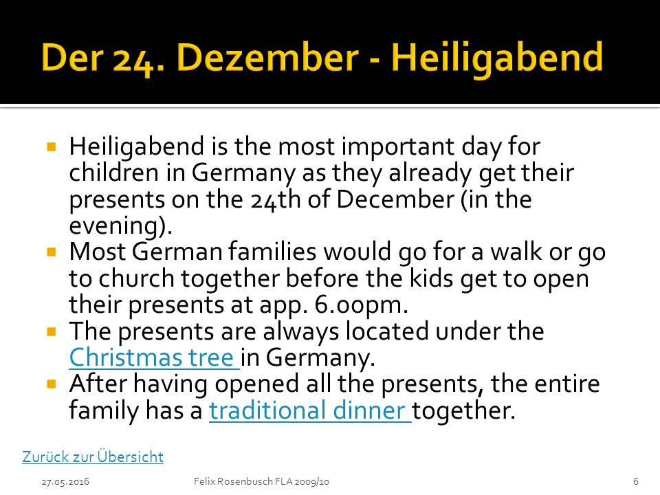  Heiligabend is the most important day for children in Germany as they already get their presents on the 24th of December (in the evening).