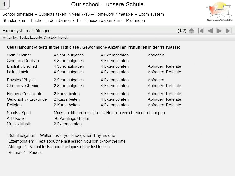 School timetable – Subjects taken in year 7-13 – Homework timetable – Exam system Stundenplan – Fächer in den Jahren 7-13 – Hausaufgabenplan – Prüfungen Our school – unsere Schule Calculating the marks for the report at the end of the school year: In main subjects (in which you have Schulaufgaben or Kurzarbeiten ) the marks of all Extemporalen , Abfragen and Referate count at single value; the Schulaufgaben or Kurzarbeiten count at double, you add both sums and at last you divide through the count of all numbers.