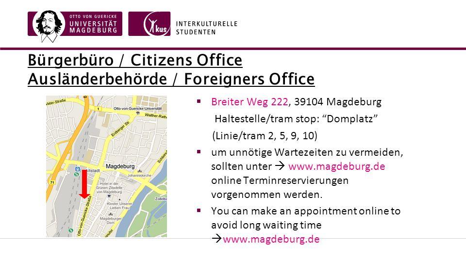 Bürgerbüro / Citizens Office Ausländerbehörde / Foreigners Office  Breiter Weg 222, 39104 Magdeburg Haltestelle/tram stop: Domplatz (Linie/tram 2, 5, 9, 10)  um unnötige Wartezeiten zu vermeiden, sollten unter  www.magdeburg.de online Terminreservierungen vorgenommen werden.